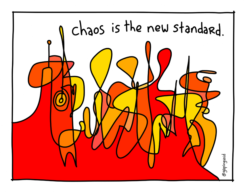 http://www.gapingvoidart.com/gallery/chaos-is-the-new-standard/